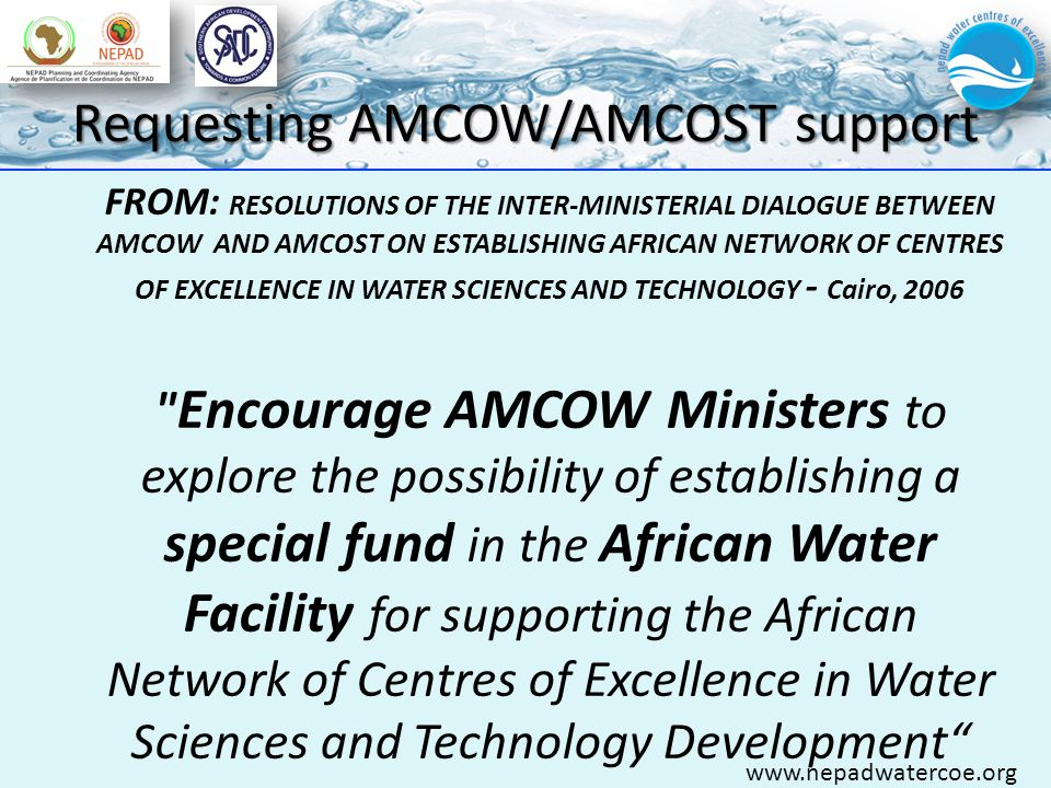 Requesting AMCOW/AMCOST support www.nepadwatercoe.org FROM: RESOLUTIONS OF THE INTER-MINISTERIAL DIALOGUE BETWEEN AMCOW AND AMCOST ON ESTABLISHING AFRICAN NETWORK OF CENTRES OF EXCELLENCE IN WATER SCIENCES AND TECHNOLOGY - Cairo, 2006 Encourage AMCOW Ministers to explore the possibility of establishing a special fund in the African Water Facility for supporting the African Network of Centres of Excellence in Water Sciences and Technology Development