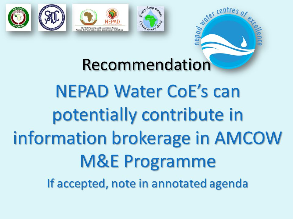 Recommendation NEPAD Water CoEs can potentially contribute in information brokerage in AMCOW M&E Programme If accepted, note in annotated agenda
