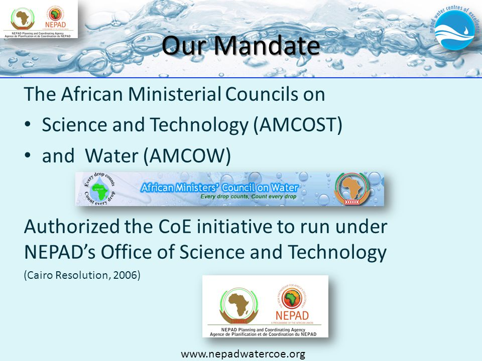Our Mandate www.nepadwatercoe.org The African Ministerial Councils on Science and Technology (AMCOST) and Water (AMCOW) Authorized the CoE initiative to run under NEPADs Office of Science and Technology (Cairo Resolution, 2006)