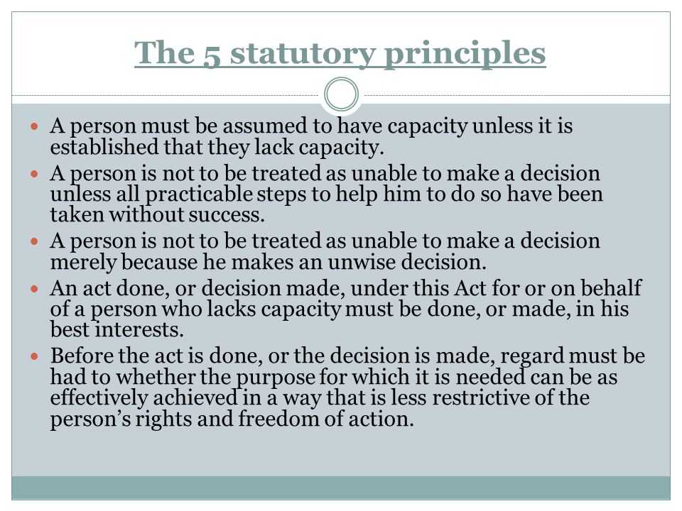 The 5 statutory principles A person must be assumed to have capacity unless it is established that they lack capacity. A person is not to be treated a