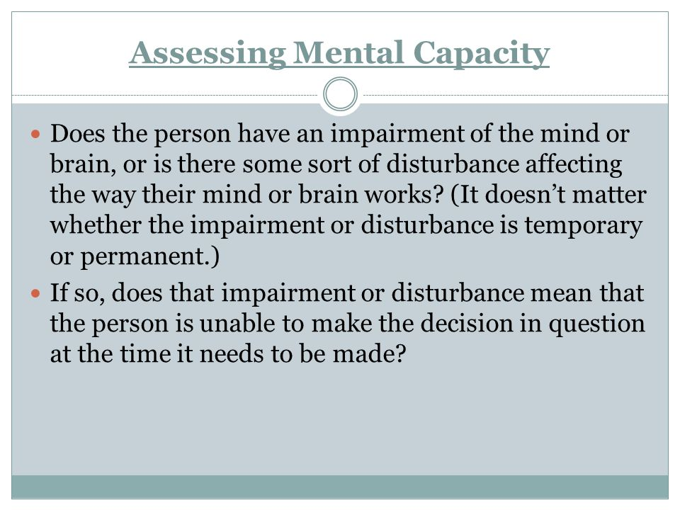 Assessing Mental Capacity Does the person have an impairment of the mind or brain, or is there some sort of disturbance affecting the way their mind o
