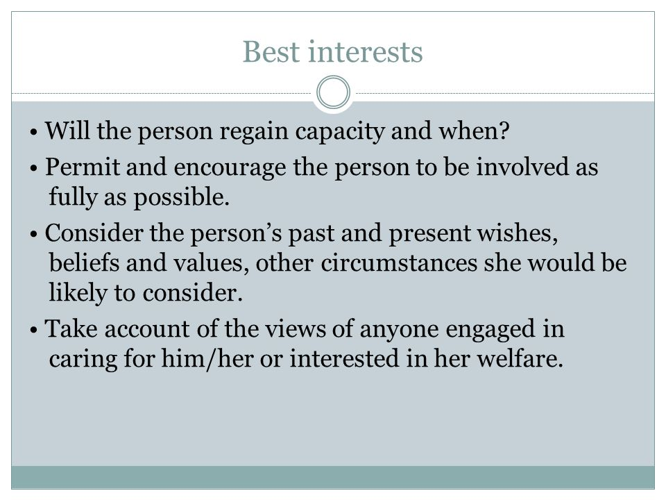 Best interests Will the person regain capacity and when? Permit and encourage the person to be involved as fully as possible. Consider the persons pas