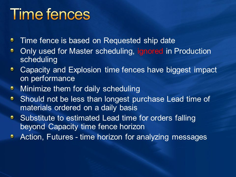 Time fence is based on Requested ship date Only used for Master scheduling, ignored in Production scheduling Capacity and Explosion time fences have b