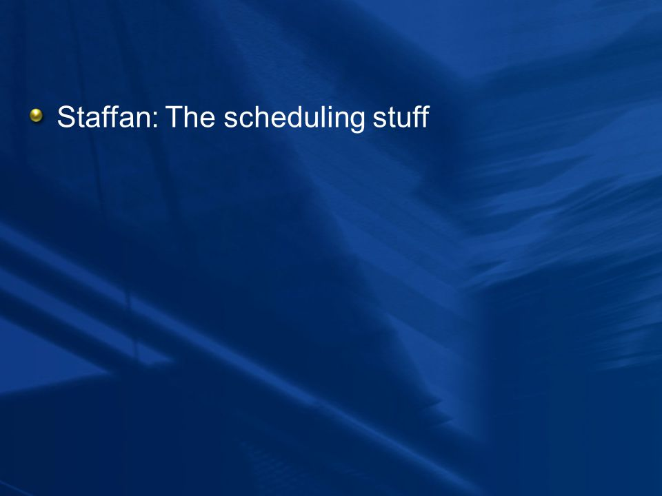 Staffan: The scheduling stuff