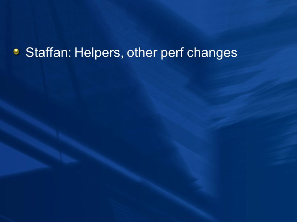 Staffan: Helpers, other perf changes