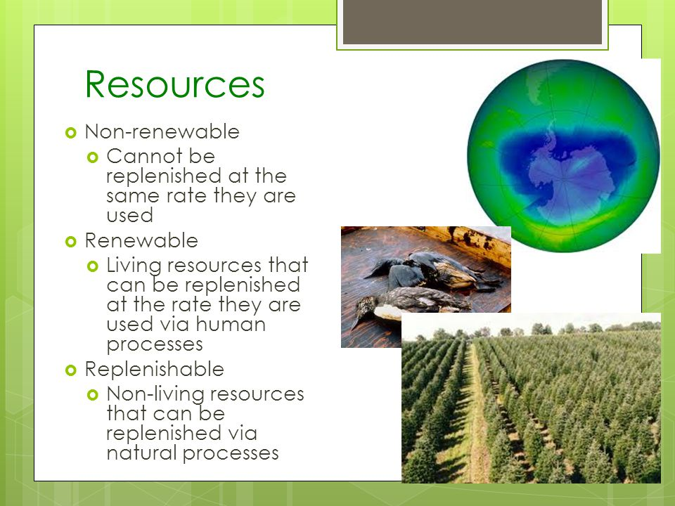 Resources Non-renewable Cannot be replenished at the same rate they are used Renewable Living resources that can be replenished at the rate they are used via human processes Replenishable Non-living resources that can be replenished via natural processes