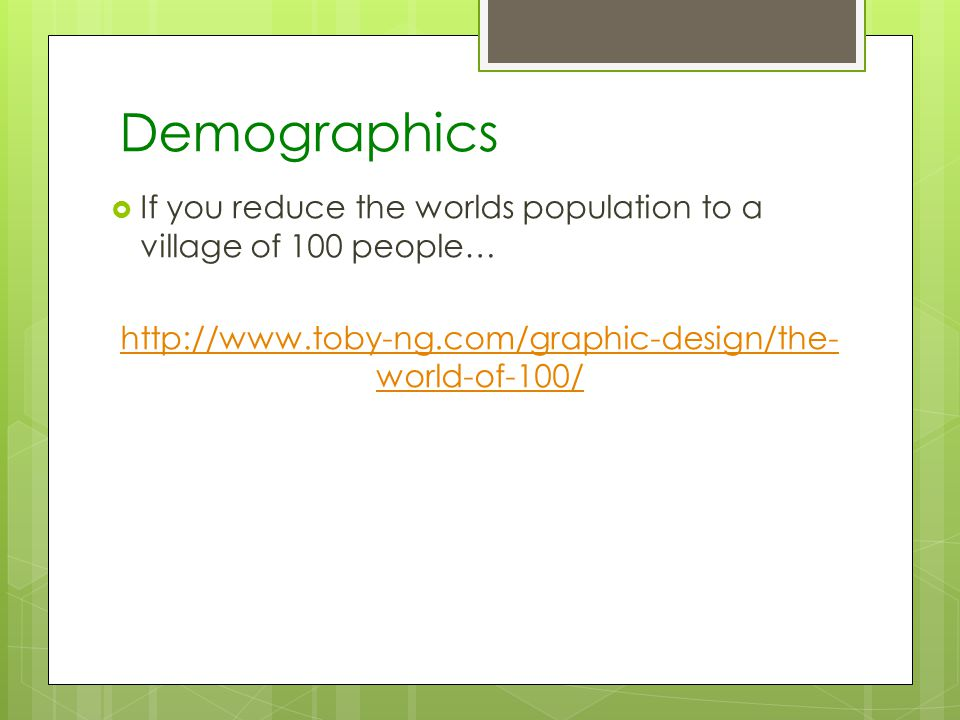 Demographics If you reduce the worlds population to a village of 100 people…   world-of-100/