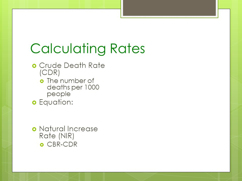 Calculating Rates Crude Death Rate (CDR) The number of deaths per 1000 people Equation: Natural Increase Rate (NIR) CBR-CDR