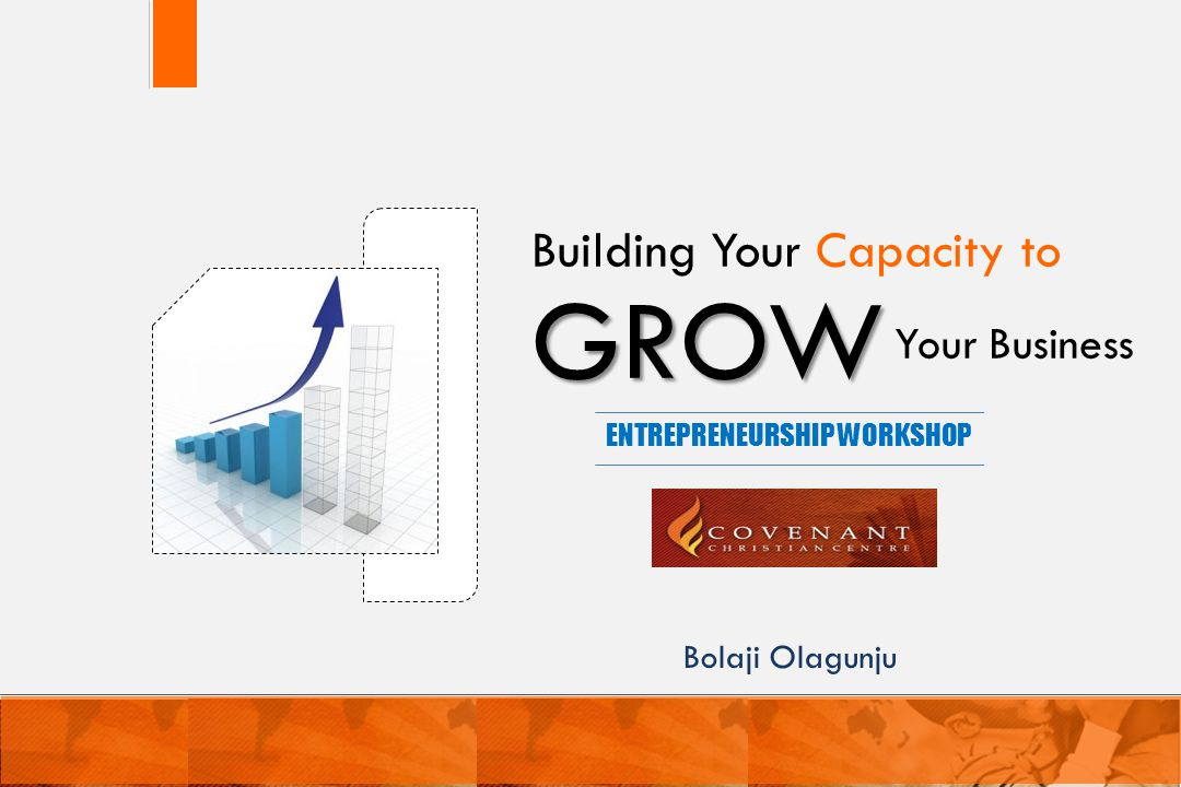 GROW Your Business Building Your Capacity to ENTREPRENEURSHIP WORKSHOP 1 Bolaji Olagunju