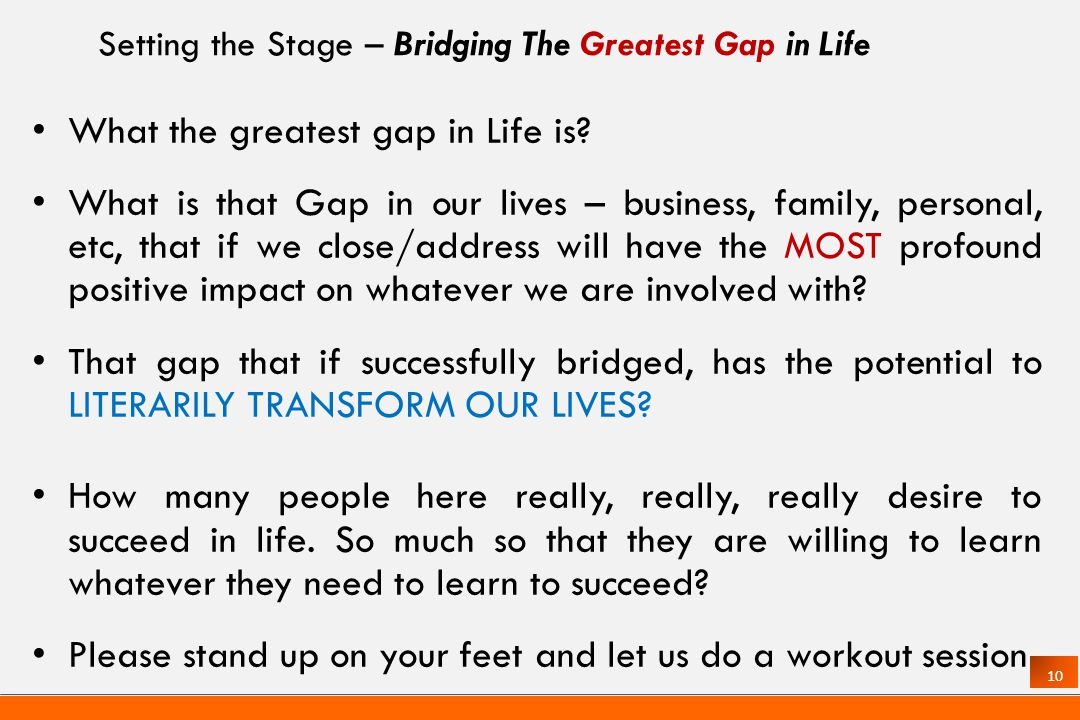 10 Setting the Stage – Bridging The Greatest Gap in Life What the greatest gap in Life is.