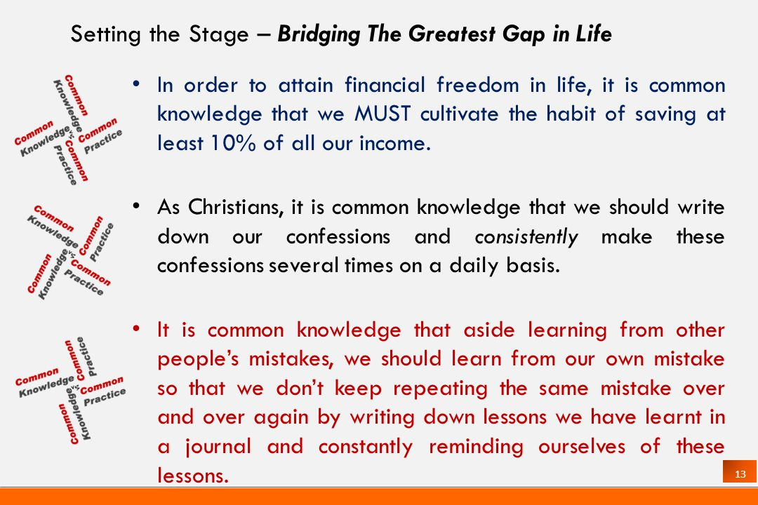 13 Setting the Stage – Bridging The Greatest Gap in Life In order to attain financial freedom in life, it is common knowledge that we MUST cultivate the habit of saving at least 10% of all our income.