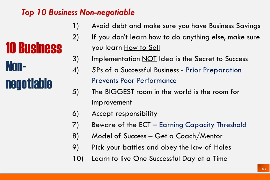 43 Top 10 Business Non-negotiable 1)Avoid debt and make sure you have Business Savings 2)If you dont learn how to do anything else, make sure you learn How to Sell 3)Implementation NOT Idea is the Secret to Success 4)5Ps of a Successful Business - Prior Preparation Prevents Poor Performance 5)The BIGGEST room in the world is the room for improvement 6)Accept responsibility 7)Beware of the ECT – Earning Capacity Threshold 8)Model of Success – Get a Coach/Mentor 9)Pick your battles and obey the law of Holes 10)Learn to live One Successful Day at a Time 10 Business Non- negotiable