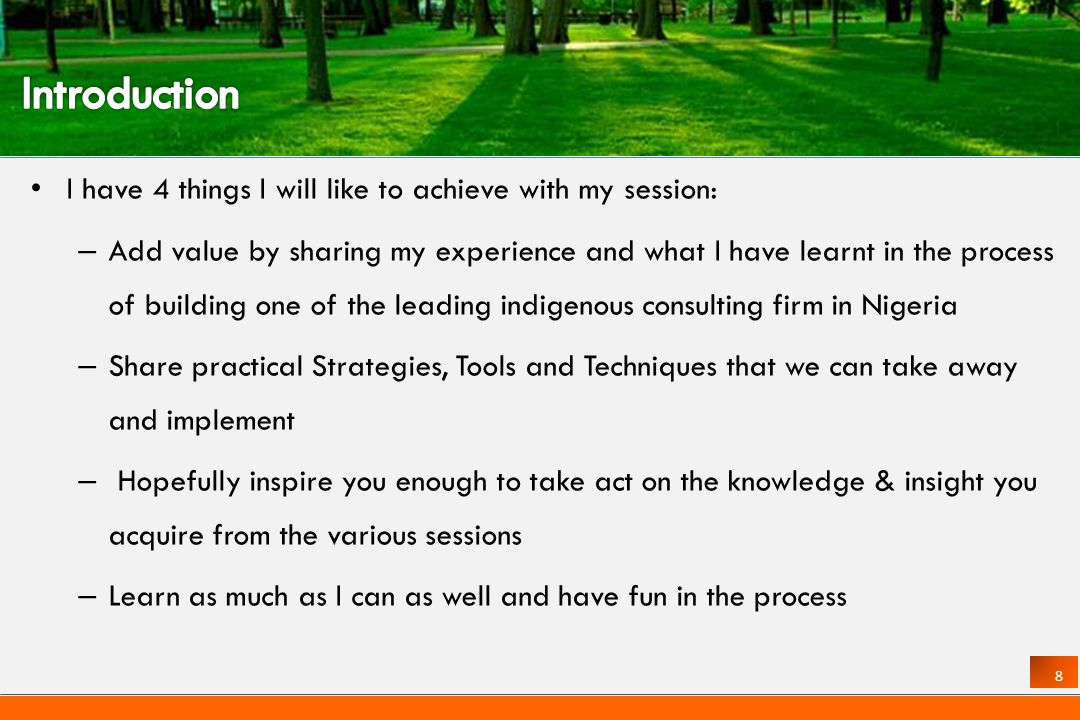 8 I have 4 things I will like to achieve with my session: – Add value by sharing my experience and what I have learnt in the process of building one of the leading indigenous consulting firm in Nigeria – Share practical Strategies, Tools and Techniques that we can take away and implement – Hopefully inspire you enough to take act on the knowledge & insight you acquire from the various sessions – Learn as much as I can as well and have fun in the process