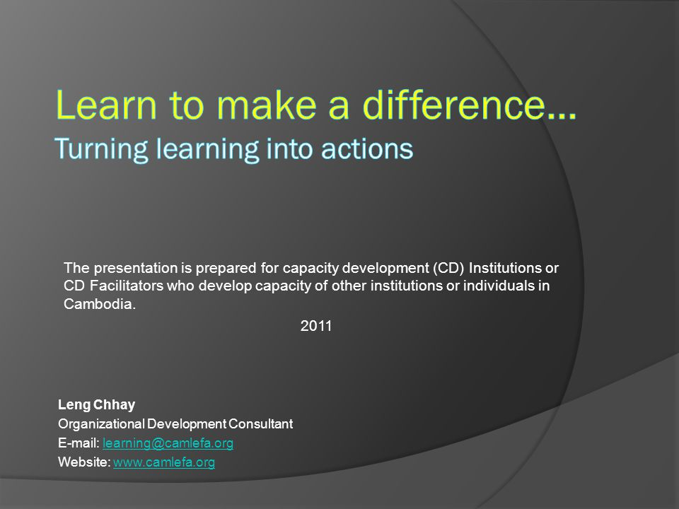 Leng Chhay Organizational Development Consultant E-mail: learning@camlefa.orglearning@camlefa.org Website: www.camlefa.orgwww.camlefa.org The presentation is prepared for capacity development (CD) Institutions or CD Facilitators who develop capacity of other institutions or individuals in Cambodia.