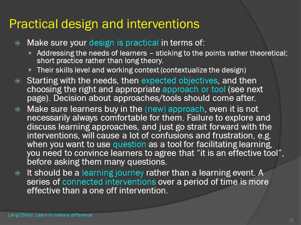 Practical design and interventions Make sure your design is practical in terms of: Addressing the needs of learners – sticking to the points rather th