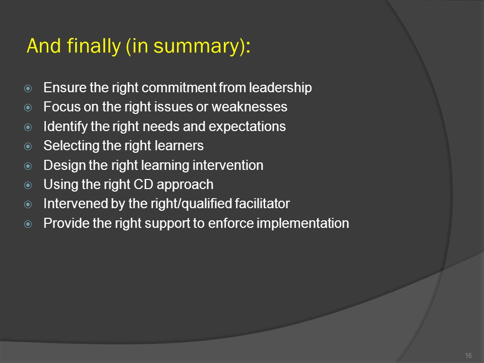And finally (in summary): Ensure the right commitment from leadership Focus on the right issues or weaknesses Identify the right needs and expectation