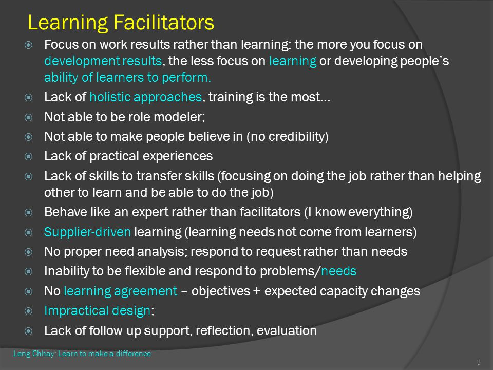 Learning Facilitators Focus on work results rather than learning: the more you focus on development results, the less focus on learning or developing