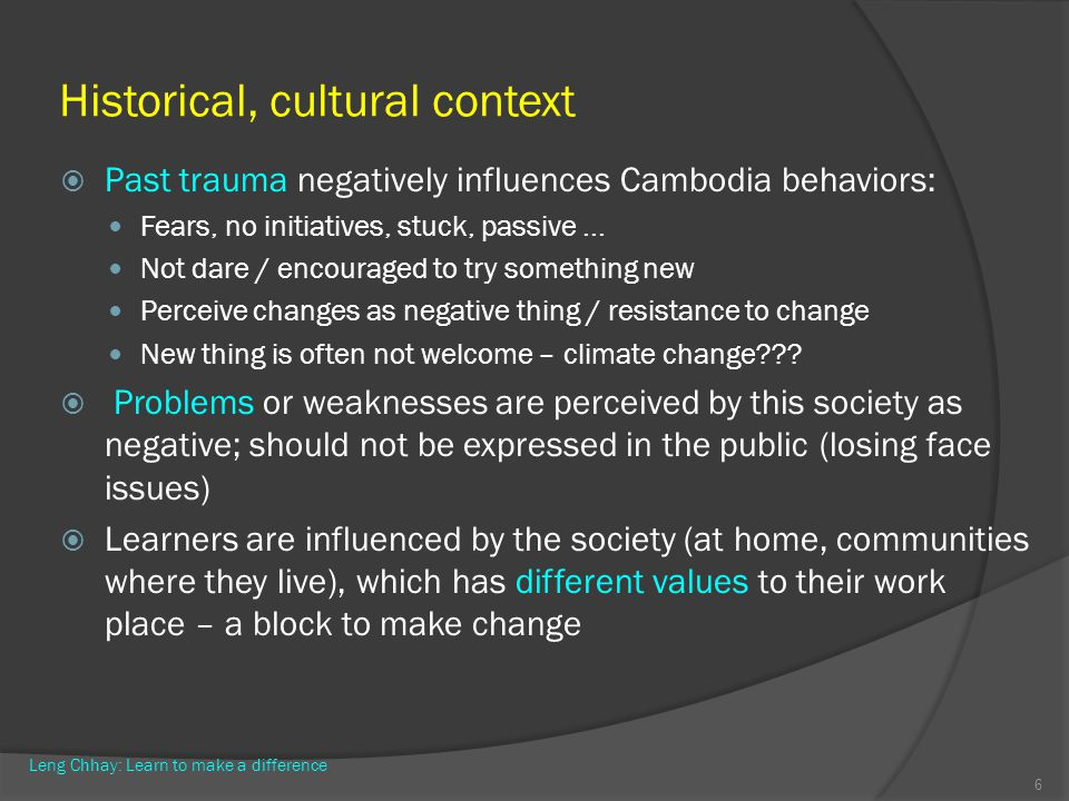 Historical, cultural context Past trauma negatively influences Cambodia behaviors: Fears, no initiatives, stuck, passive... Not dare / encouraged to t