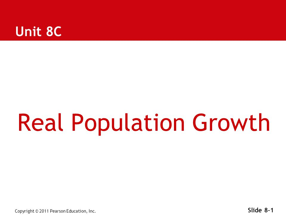 Copyright © 2011 Pearson Education, Inc. Slide 8-1 Unit 8C Real Population Growth
