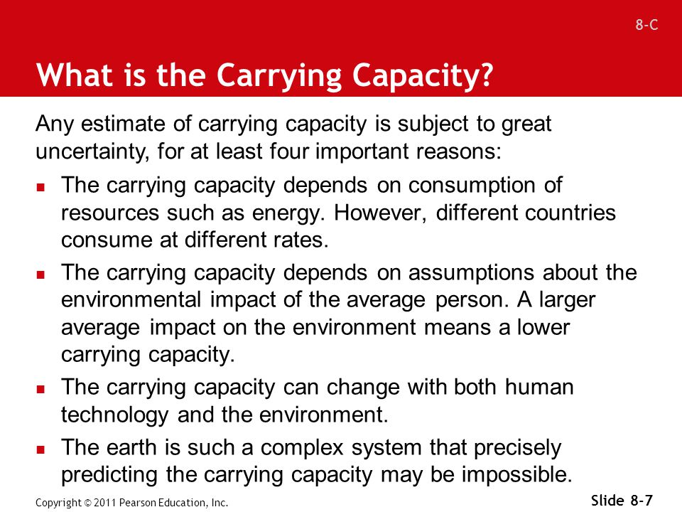 8-C Copyright © 2011 Pearson Education, Inc. Slide 8-7 What is the Carrying Capacity? The carrying capacity depends on consumption of resources such a
