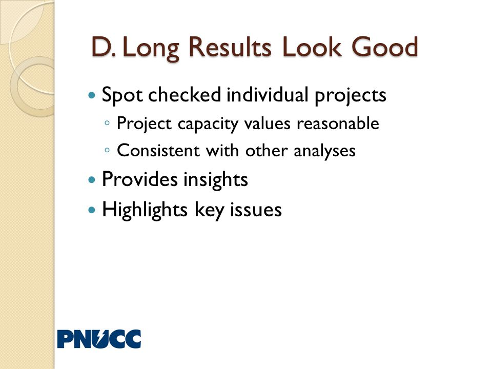 D. Long Results Look Good D. Long Results Look Good Spot checked individual projects Project capacity values reasonable Consistent with other analyses