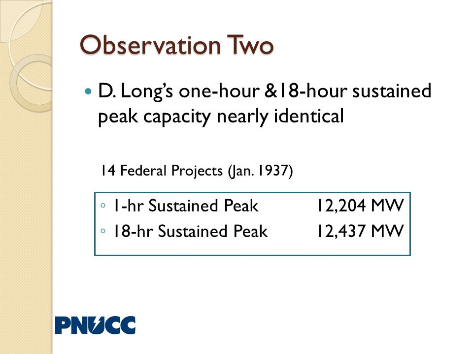 Observation Two D. Longs one-hour &18-hour sustained peak capacity nearly identical 14 Federal Projects (Jan. 1937) 1-hr Sustained Peak 12,204 MW 18-h
