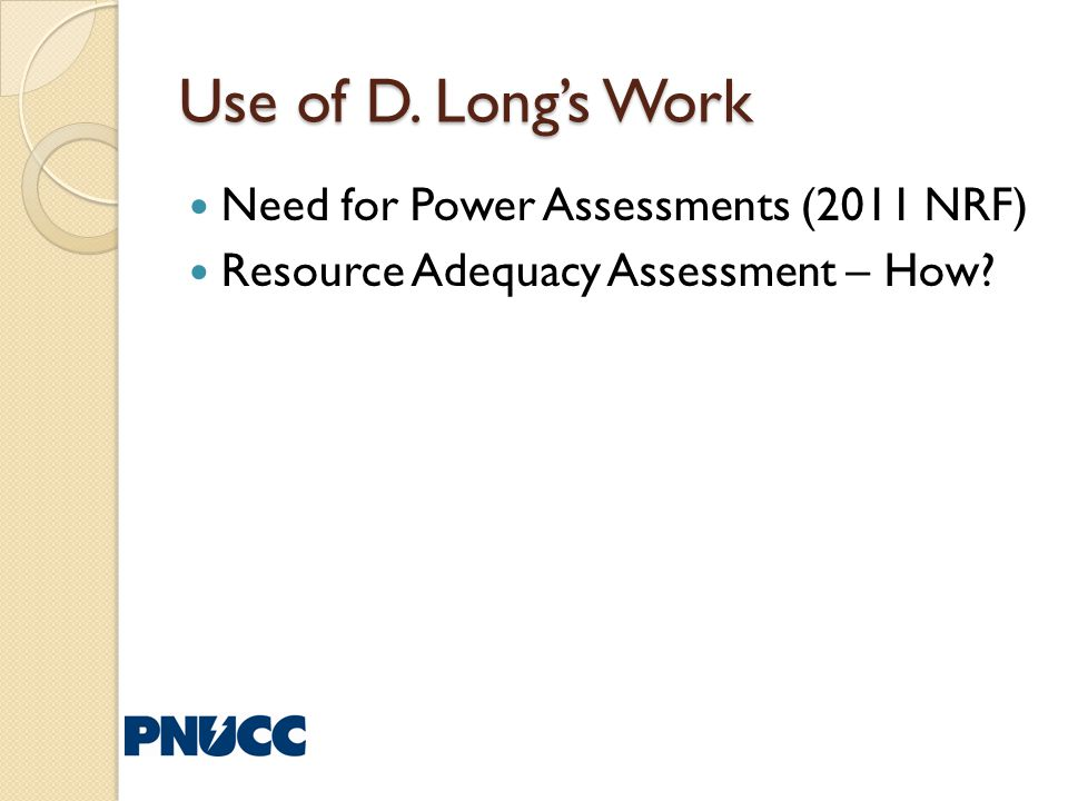 Use of D. Longs Work Need for Power Assessments (2011 NRF) Resource Adequacy Assessment – How?