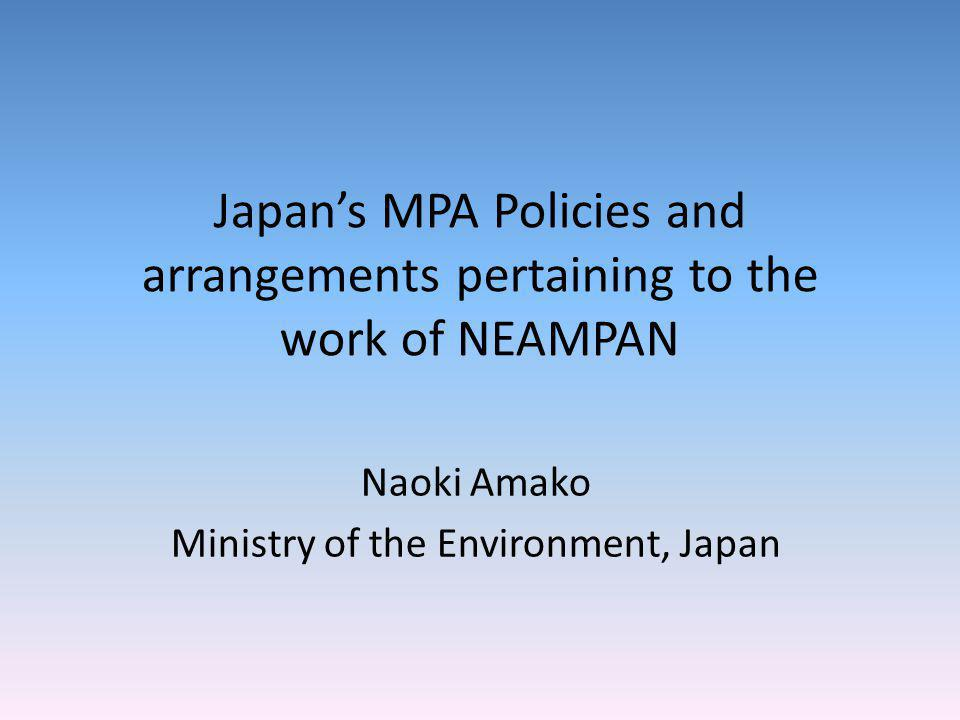 Japans MPA Policies and arrangements pertaining to the work of NEAMPAN Naoki Amako Ministry of the Environment, Japan