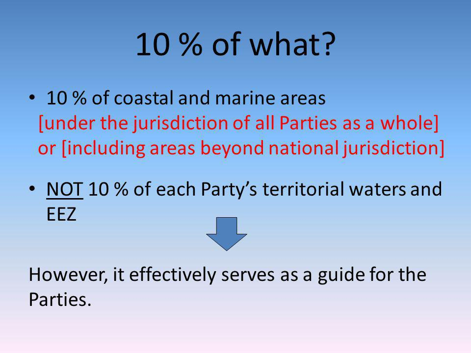 10 % of what? 10 % of coastal and marine areas [under the jurisdiction of all Parties as a whole] or [including areas beyond national jurisdiction] NO