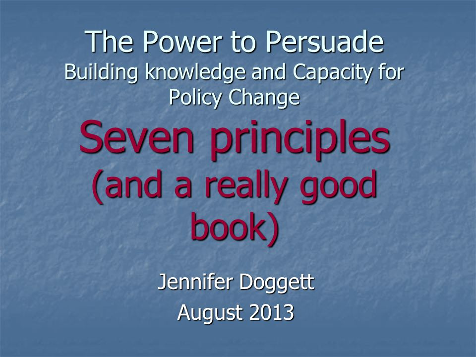 The Power to Persuade Building knowledge and Capacity for Policy Change Seven principles (and a really good book) Jennifer Doggett August 2013