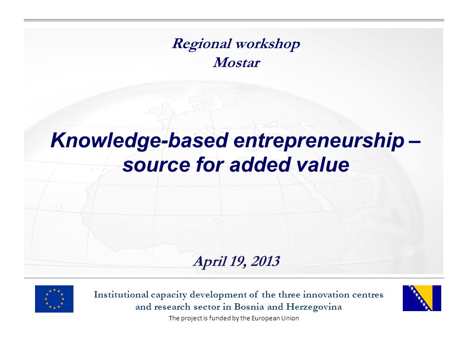 The project is funded by the European Union Institutional capacity development of the three innovation centres and research sector in Bosnia and Herzegovina Regional workshop Mostar Knowledge-based entrepreneurship – source for added value April 19, 2013