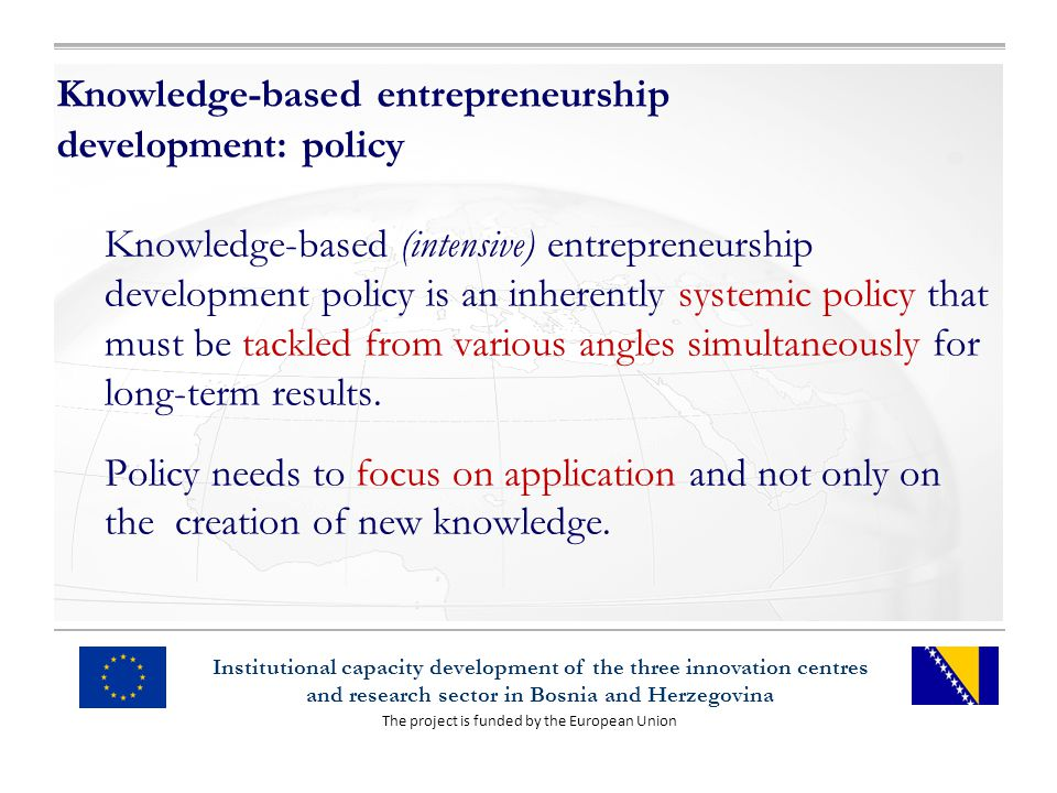 The project is funded by the European Union Institutional capacity development of the three innovation centres and research sector in Bosnia and Herzegovina Knowledge-based entrepreneurship development: policy Knowledge-based (intensive) entrepreneurship development policy is an inherently systemic policy that must be tackled from various angles simultaneously for long-term results.