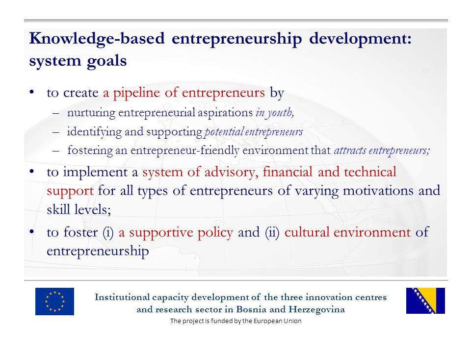 The project is funded by the European Union Institutional capacity development of the three innovation centres and research sector in Bosnia and Herzegovina Knowledge-based entrepreneurship development: system goals to create a pipeline of entrepreneurs by –nurturing entrepreneurial aspirations in youth, –identifying and supporting potential entrepreneurs –fostering an entrepreneur-friendly environment that attracts entrepreneurs; to implement a system of advisory, financial and technical support for all types of entrepreneurs of varying motivations and skill levels; to foster (i) a supportive policy and (ii) cultural environment of entrepreneurship