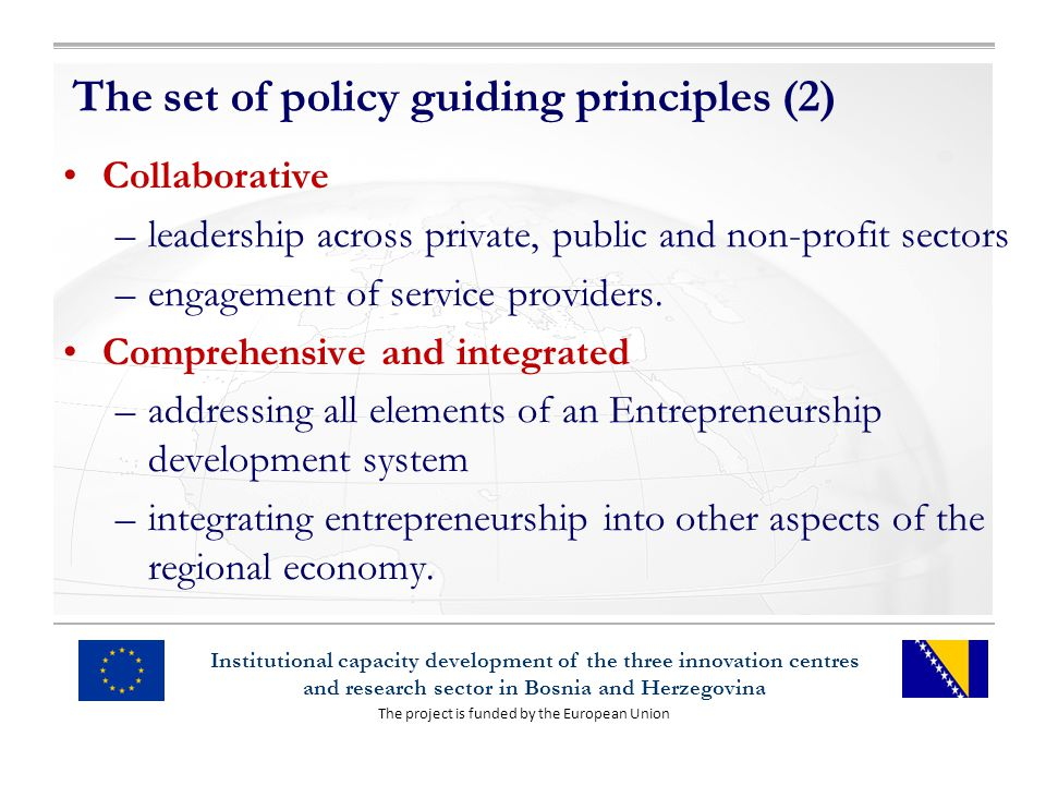 The project is funded by the European Union Institutional capacity development of the three innovation centres and research sector in Bosnia and Herzegovina The set of policy guiding principles (2) Collaborative –leadership across private, public and non-profit sectors –engagement of service providers.