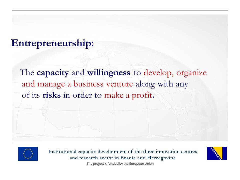 The project is funded by the European Union Institutional capacity development of the three innovation centres and research sector in Bosnia and Herzegovina Entrepreneurship: The capacity and willingness to develop, organize and manage a business venture along with any of its risks in order to make a profit.