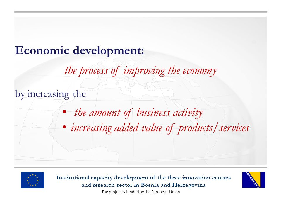 The project is funded by the European Union Institutional capacity development of the three innovation centres and research sector in Bosnia and Herzegovina Economic development: the process of improving the economy by increasing the the amount of business activity increasing added value of products/services
