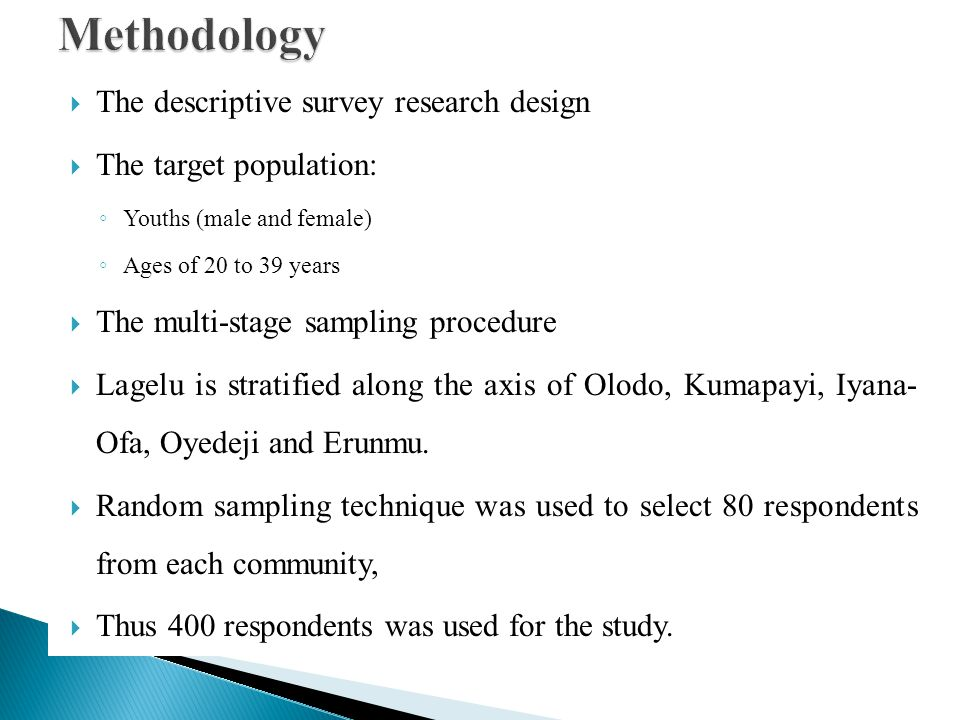 The descriptive survey research design The target population: Youths (male and female) Ages of 20 to 39 years The multi-stage sampling procedure Lagel