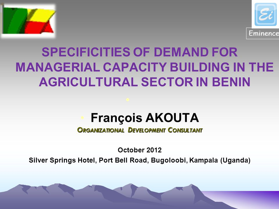 SPECIFICITIES OF DEMAND FOR MANAGERIAL CAPACITY BUILDING IN THE AGRICULTURAL SECTOR IN BENIN François AKOUTA O RGANIZATIONAL D EVELOPMENT C ONSULTANT October 2012 Silver Springs Hotel, Port Bell Road, Bugoloobi, Kampala (Uganda) Eminence