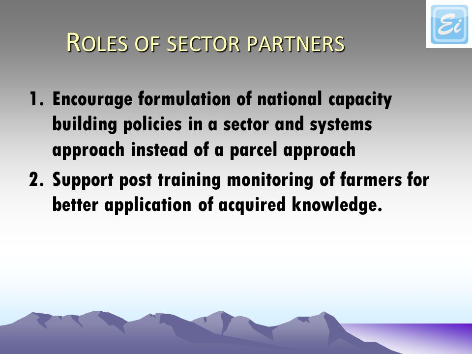 R OLES OF SECTOR PARTNERS 1.Encourage formulation of national capacity building policies in a sector and systems approach instead of a parcel approach 2.Support post training monitoring of farmers for better application of acquired knowledge.
