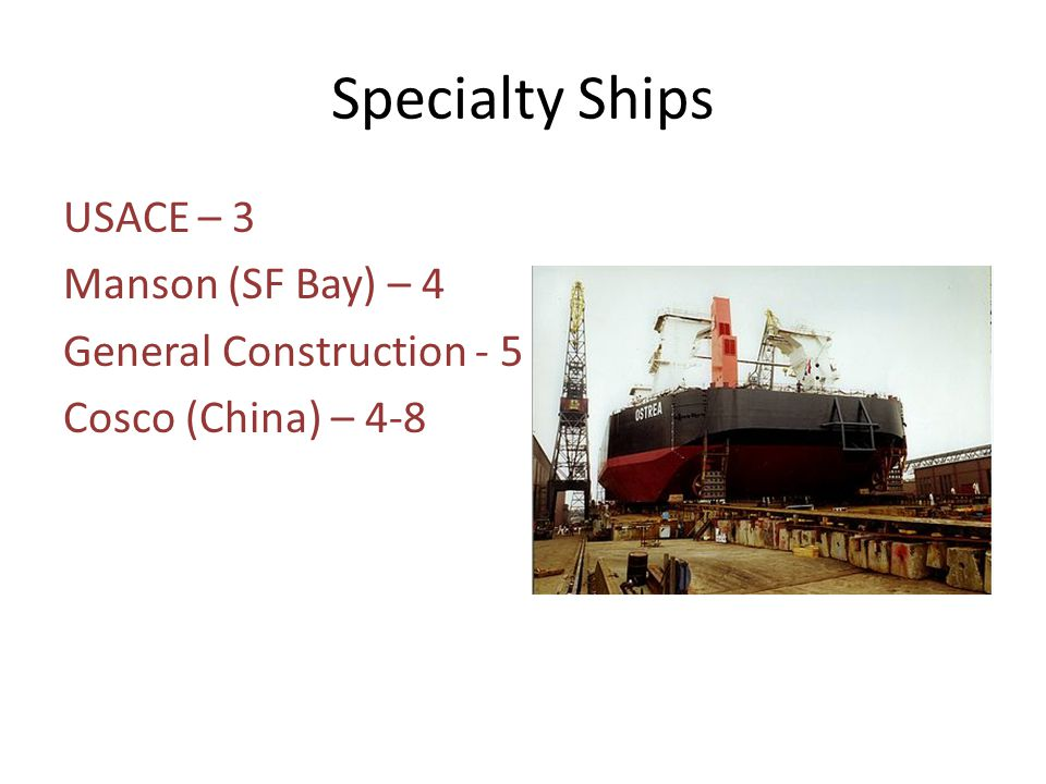 Specialty Ships USACE – 3 Manson (SF Bay) – 4 General Construction - 5 Cosco (China) – 4-8