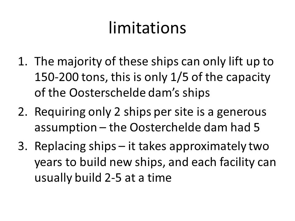 limitations 1.The majority of these ships can only lift up to tons, this is only 1/5 of the capacity of the Oosterschelde dams ships 2.Requiring only 2 ships per site is a generous assumption – the Oosterchelde dam had 5 3.Replacing ships – it takes approximately two years to build new ships, and each facility can usually build 2-5 at a time