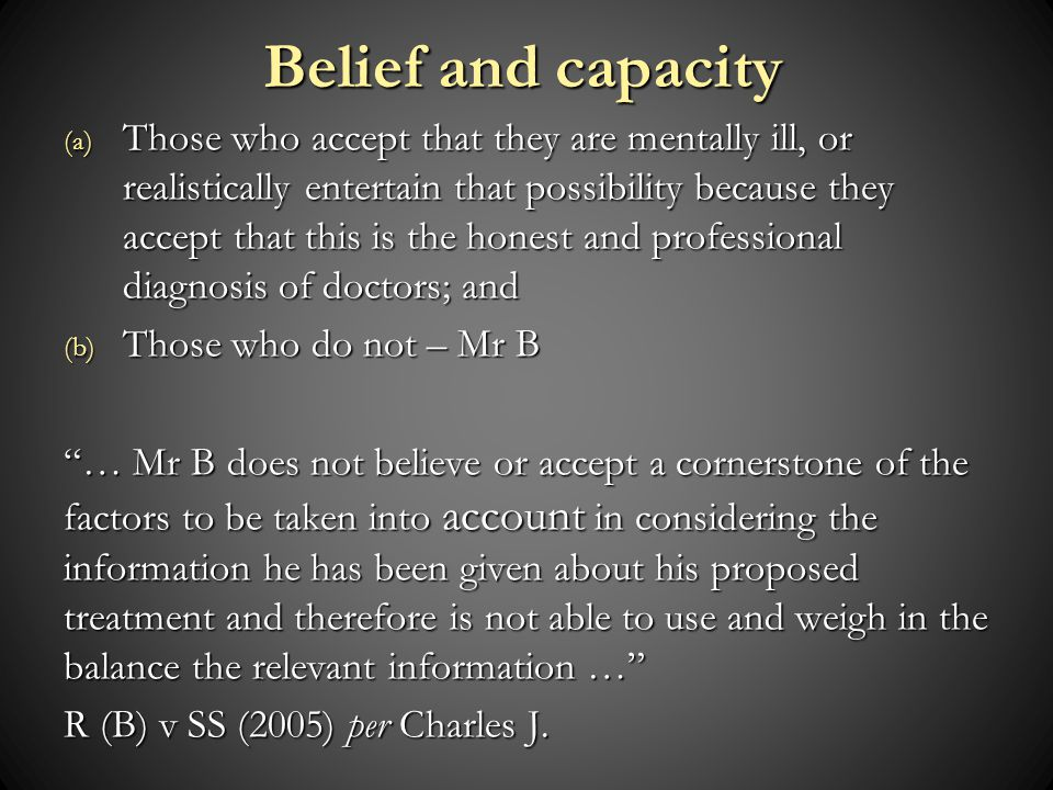 (a) Those who accept that they are mentally ill, or realistically entertain that possibility because they accept that this is the honest and professional diagnosis of doctors; and (b) Those who do not – Mr B … Mr B does not believe or accept a cornerstone of the factors to be taken into account in considering the information he has been given about his proposed treatment and therefore is not able to use and weigh in the balance the relevant information … R (B) v SS (2005) per Charles J.