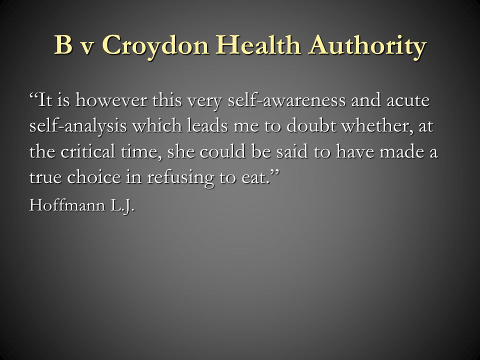 B v Croydon Health Authority It is however this very self-awareness and acute self-analysis which leads me to doubt whether, at the critical time, she could be said to have made a true choice in refusing to eat.