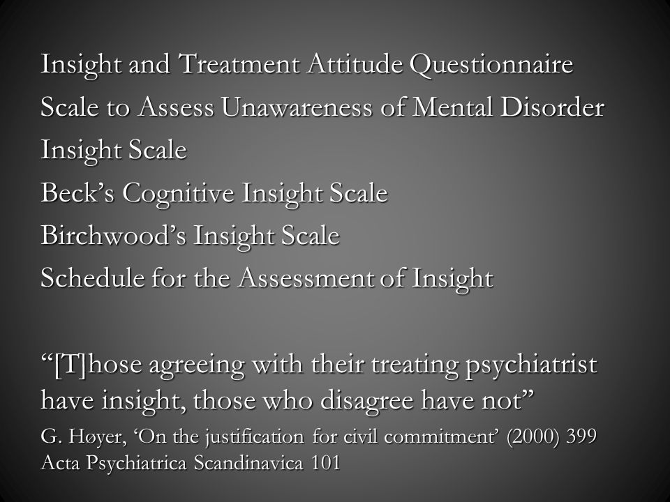 Insight and Treatment Attitude Questionnaire Scale to Assess Unawareness of Mental Disorder Insight Scale Becks Cognitive Insight Scale Birchwoods Insight Scale Schedule for the Assessment of Insight [T]hose agreeing with their treating psychiatrist have insight, those who disagree have not G.
