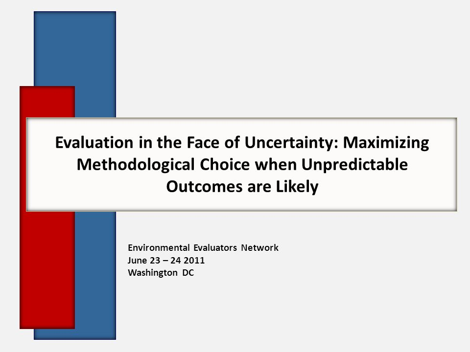 Evaluation in the Face of Uncertainty: Maximizing Methodological Choice when Unpredictable Outcomes are Likely Environmental Evaluators Network June 23 – 24 2011 Washington DC