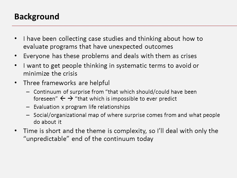 Background I have been collecting case studies and thinking about how to evaluate programs that have unexpected outcomes Everyone has these problems and deals with them as crises I want to get people thinking in systematic terms to avoid or minimize the crisis Three frameworks are helpful – Continuum of surprise from that which should/could have been foreseen that which is impossible to ever predict – Evaluation x program life relationships – Social/organizational map of where surprise comes from and what people do about it Time is short and the theme is complexity, so Ill deal with only the unpredictable end of the continuum today