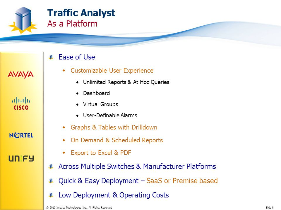 © 2013 Impact Technologies Inc., All Rights ReservedSlide 8 Traffic Analyst As a Platform Ease of Use Customizable User Experience Unlimited Reports & At Hoc Queries Dashboard Virtual Groups User-Definable Alarms Graphs & Tables with Drilldown On Demand & Scheduled Reports Export to Excel & PDF Across Multiple Switches & Manufacturer Platforms Quick & Easy Deployment – SaaS or Premise based Low Deployment & Operating Costs
