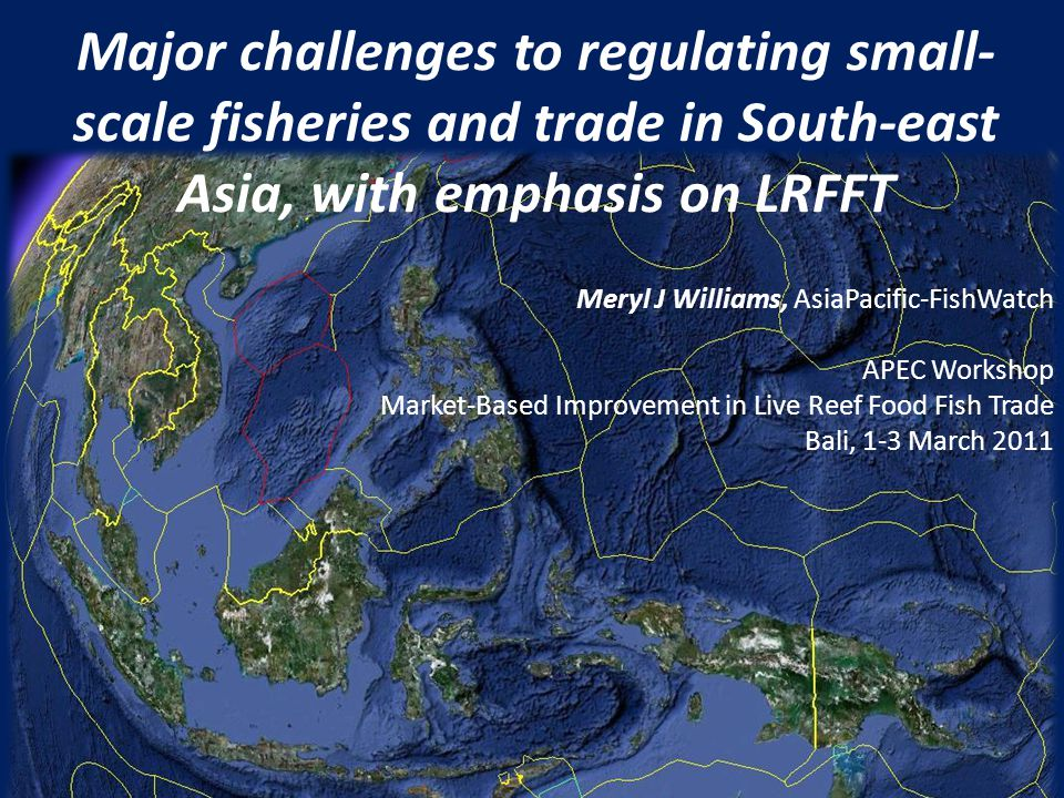 Major challenges to regulating small- scale fisheries and trade in South-east Asia, with emphasis on LRFFT Meryl J Williams, AsiaPacific-FishWatch APEC Workshop Market-Based Improvement in Live Reef Food Fish Trade Bali, 1-3 March 2011