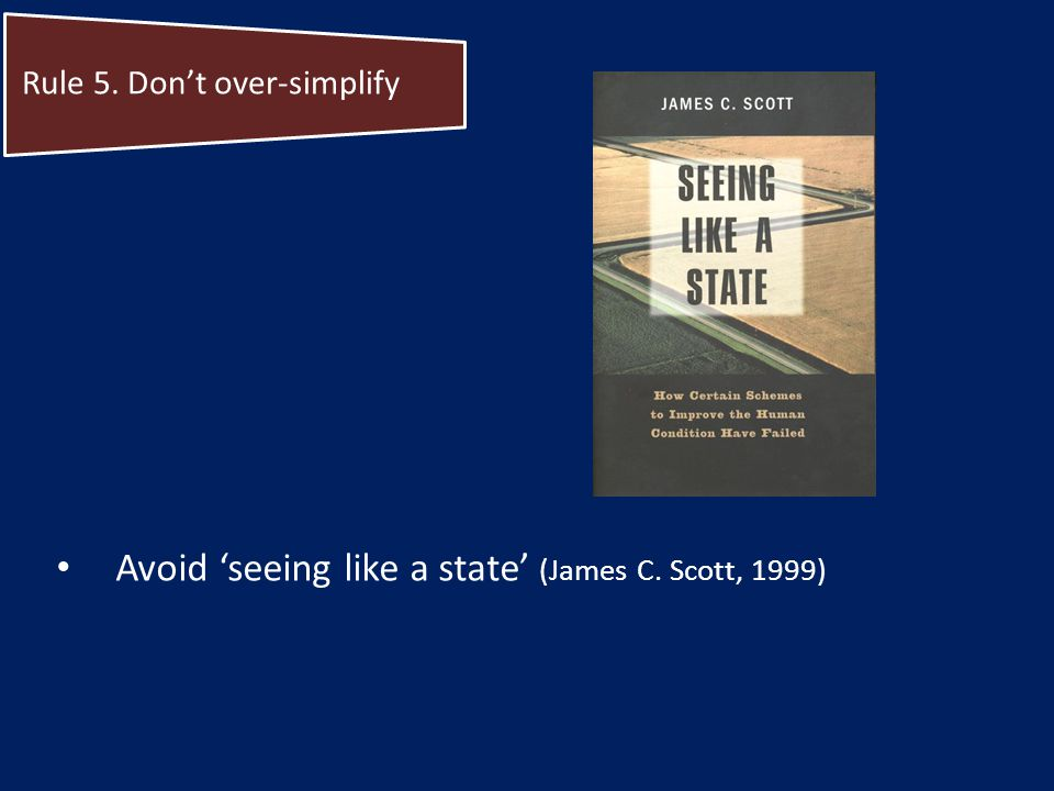 Avoid seeing like a state (James C. Scott, 1999) Rule 5. Dont over-simplify
