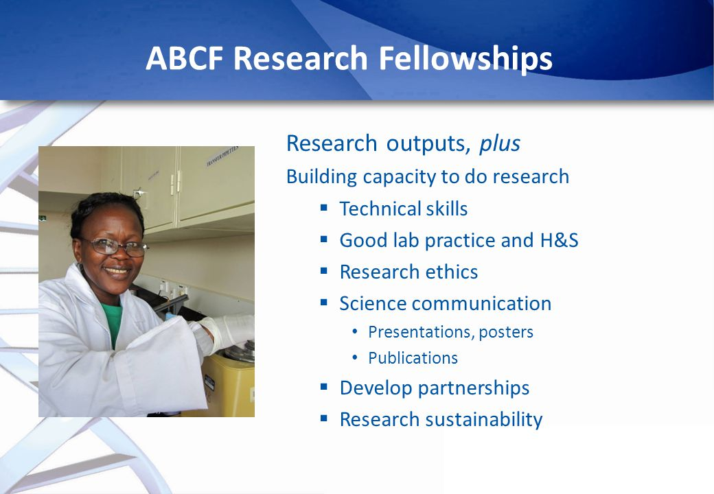ABCF Research Fellowships Research outputs, plus Building capacity to do research Technical skills Good lab practice and H&S Research ethics Science communication Presentations, posters Publications Develop partnerships Research sustainability